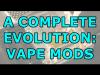 The Complete Evolution of Vape Mods