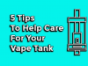 5 Tips To Help Care For Your Vape Tank