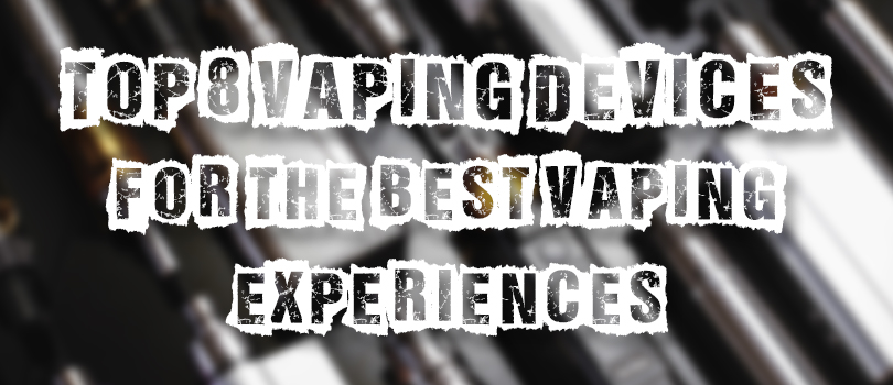 Top 8 Vape Devices For The Best Vaping Experiences - Guide To Vaping